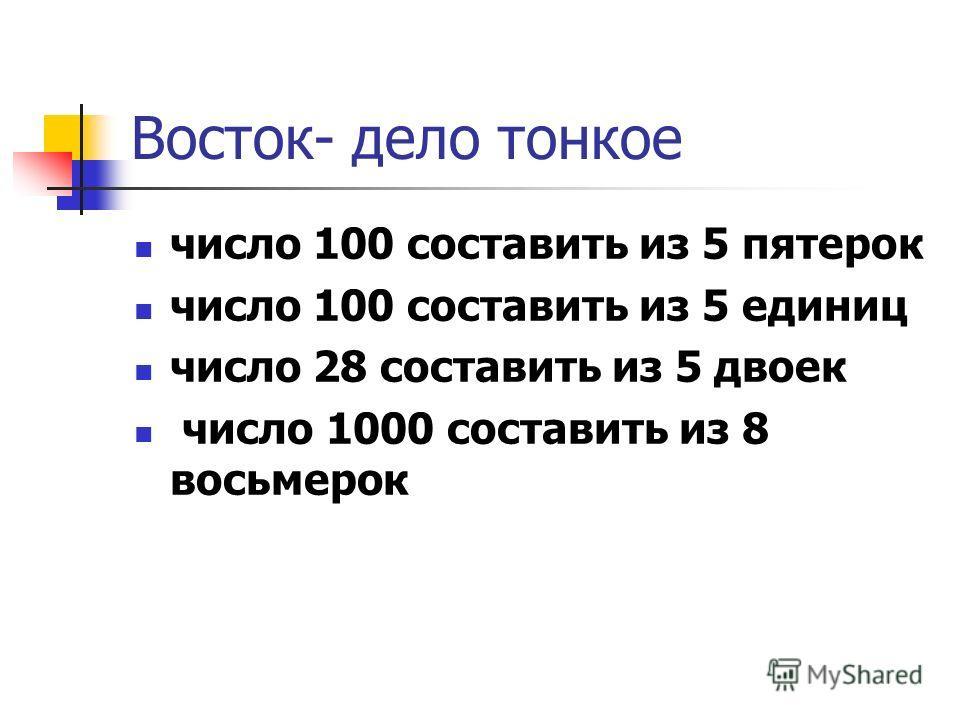 Восток- дело тонкое число 100 составить из 5 пятерок число 100 составить из 5 единиц число 28 составить из 5 двоек число 1000 составить из 8 восьмерок