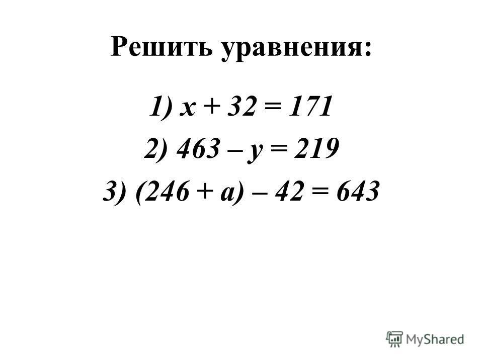 Решить уравнения: 1)х + 32 = 171 2)463 – у = 219 3)(246 + а) – 42 = 643