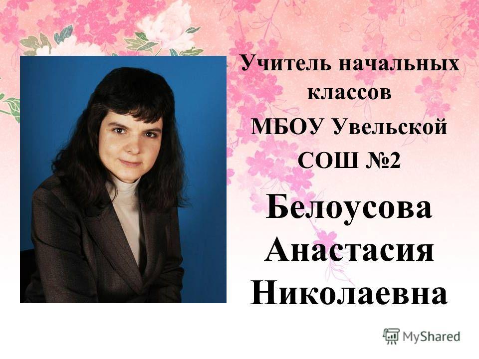 Учитель начальных классов МБОУ Увельской СОШ 2 Белоусова Анастасия Николаевна