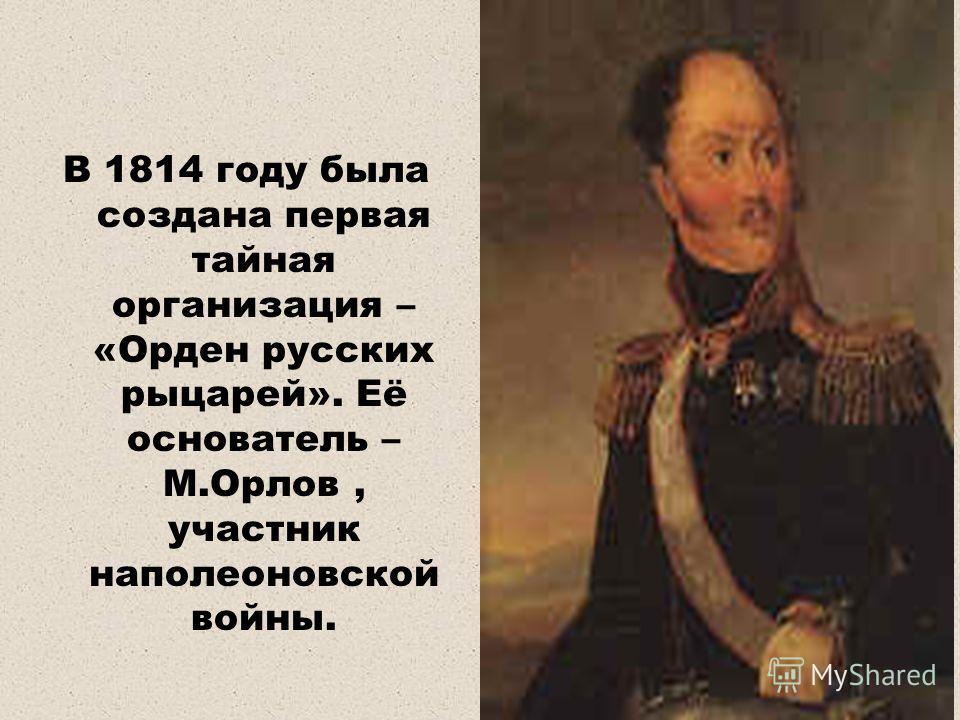 В 1814 году была создана первая тайная организация – «Орден русских рыцарей». Её основатель – М.Орлов, участник наполеоновской войны.