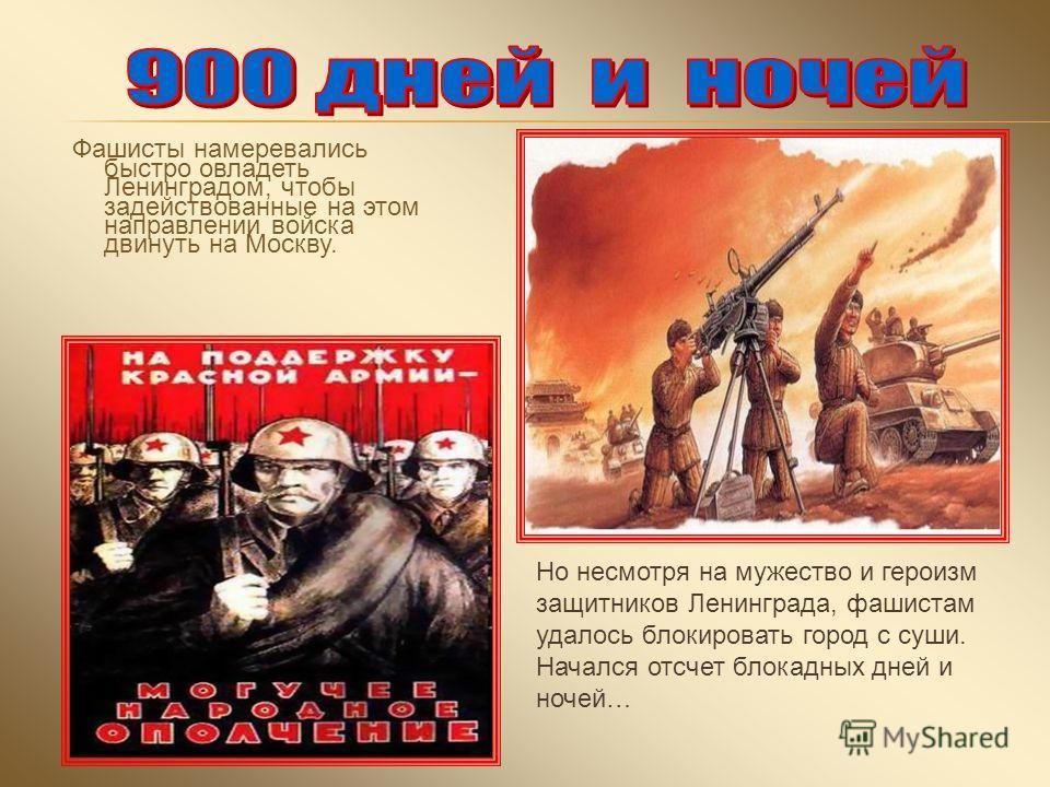 Фашисты намеревались быстро овладеть Ленинградом, чтобы задействованные на этом направлении войска двинуть на Москву. Но несмотря на мужество и героизм защитников Ленинграда, фашистам удалось блокировать город с суши. Начался отсчет блокадных дней и