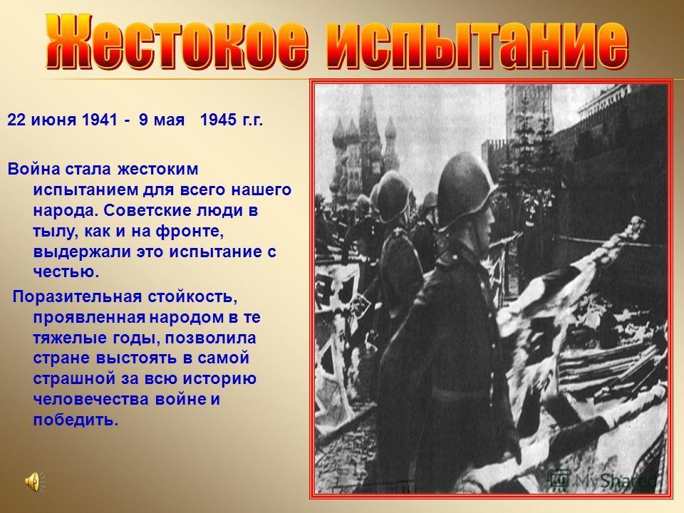 22 июня 1941 - 9 мая 1945 г.г. Война стала жестоким испытанием для всего нашего народа. Советские люди в тылу, как и на фронте, выдержали это испытание с честью. Поразительная стойкость, проявленная народом в те тяжелые годы, позволила стране выстоят