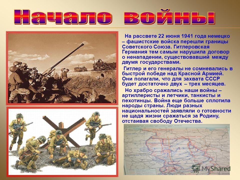 На рассвете 22 июня 1941 года немецко – фашистские войска перешли границы Советского Союза. Гитлеровская Германия тем самым нарушила договор о ненападении, существовавший между двумя государствами. Гитлер и его генералы не сомневались в быстрой побед