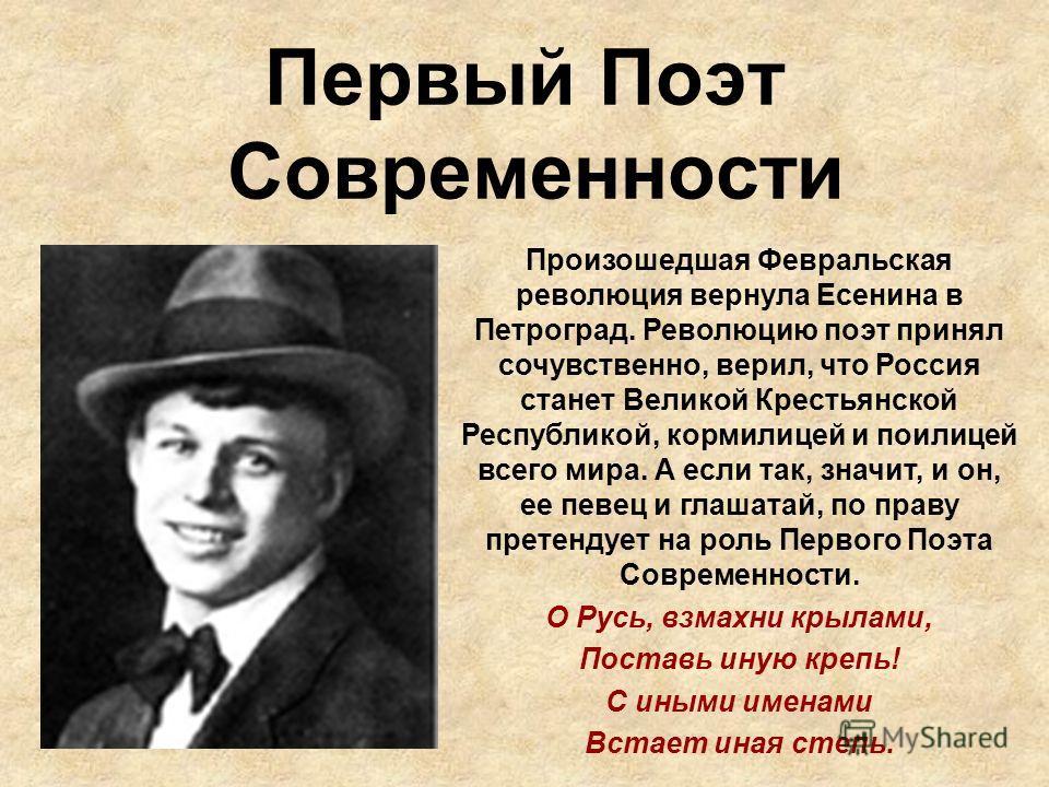 Первый Поэт Современности Произошедшая Февральская революция вернула Есенина в Петроград. Революцию поэт принял сочувственно, верил, что Россия станет Великой Крестьянской Республикой, кормилицей и поилицей всего мира. А если так, значит, и он, ее пе