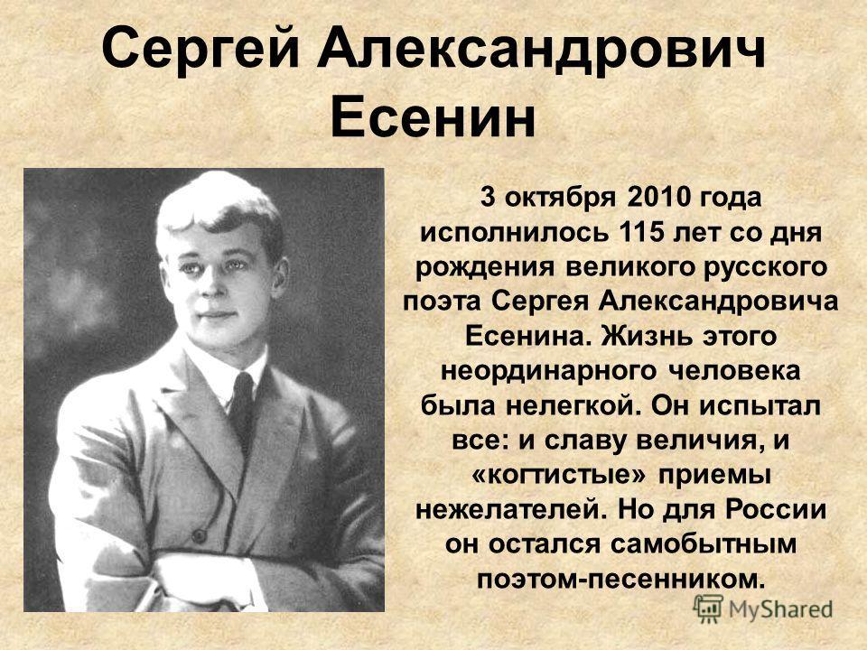 Сергей Александрович Есенин 3 октября 2010 года исполнилось 115 лет со дня рождения великого русского поэта Сергея Александровича Есенина. Жизнь этого неординарного человека была нелегкой. Он испытал все: и славу величия, и «когтистые» приемы нежелат