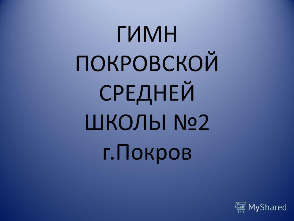 ГИМН ПОКРОВСКОЙ СРЕДНЕЙ ШКОЛЫ 2 г.Покров