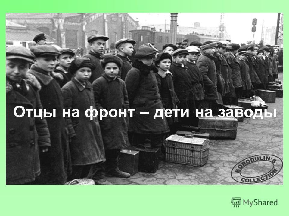 Отцы на фронт – дети на заводы