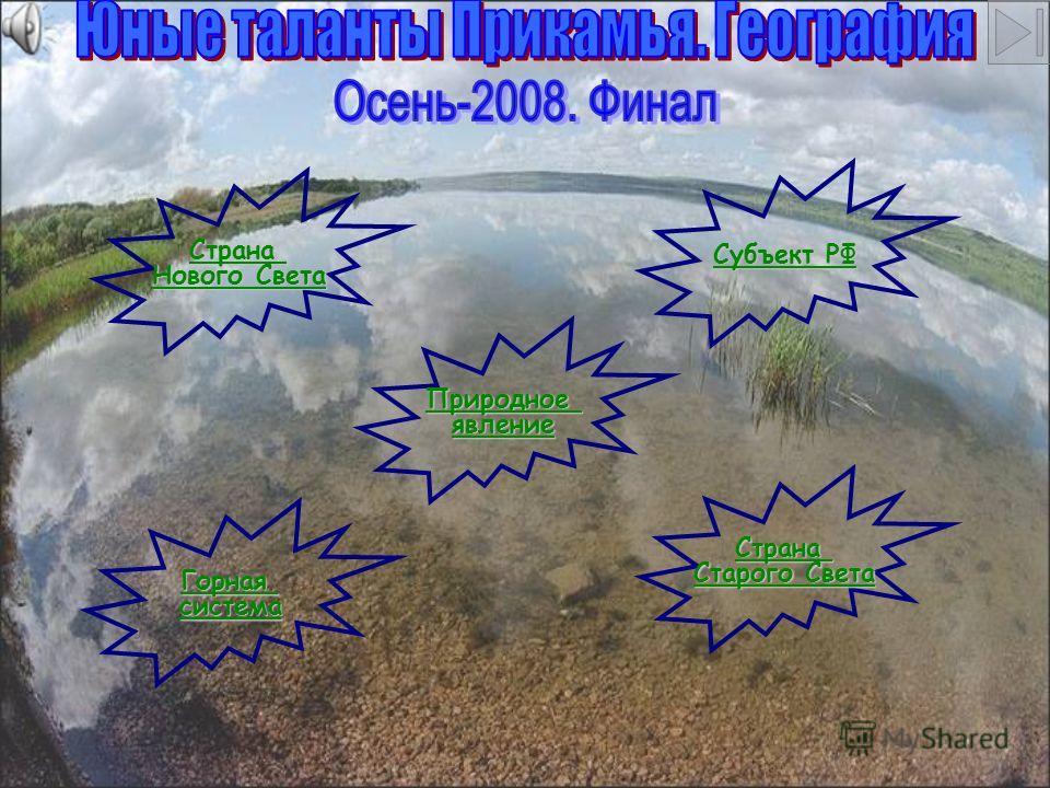 Страна Нового Света Нового Света Страна Старого Света Старого Света Природное явление Горная система Субъект РФ Субъект РФ
