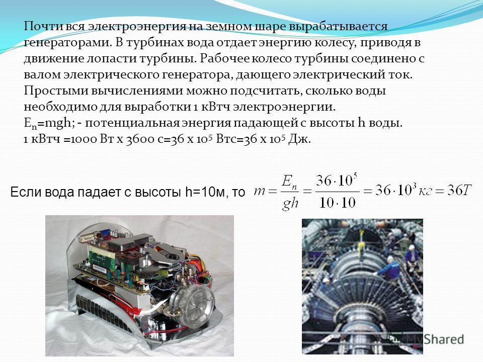 Почти вся электроэнергия на земном шаре вырабатывается генераторами. В турбинах вода отдает энергию колесу, приводя в движение лопасти турбины. Рабочее колесо турбины соединено с валом электрического генератора, дающего электрический ток. Простыми вы