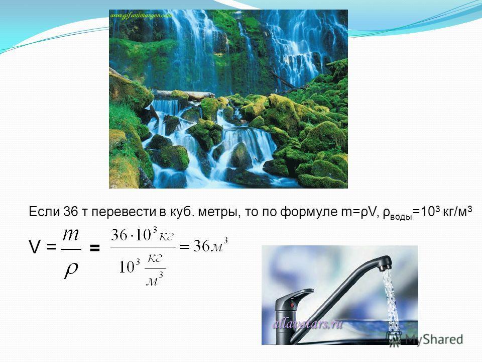 Если 36 т перевести в куб. метры, то по формуле m=ρV, ρ воды =10 3 кг/м 3 V = =