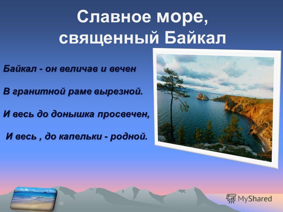 Славное море, священный Байкал Байкал - он величав и вечен В гранитной раме вырезной. И весь до донышка просвечен, И весь, до капельки - родной. И весь, до капельки - родной.