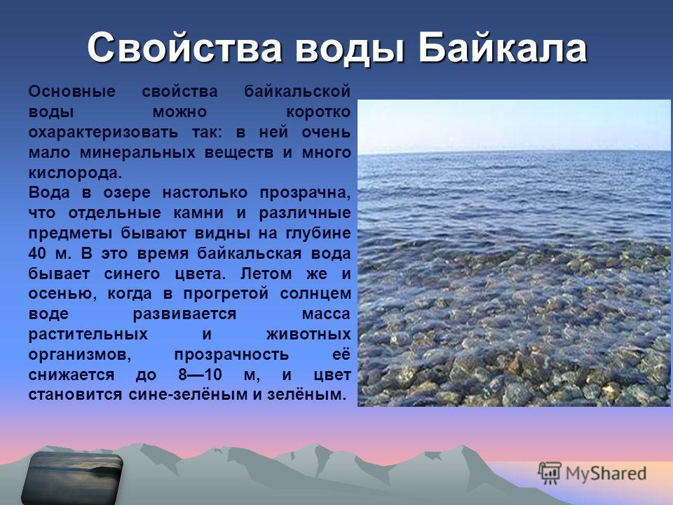Свойства воды Байкала Основные свойства байкальской воды можно коротко охарактеризовать так: в ней очень мало минеральных веществ и много кислорода. Вода в озере настолько прозрачна, что отдельные камни и различные предметы бывают видны на глубине 40