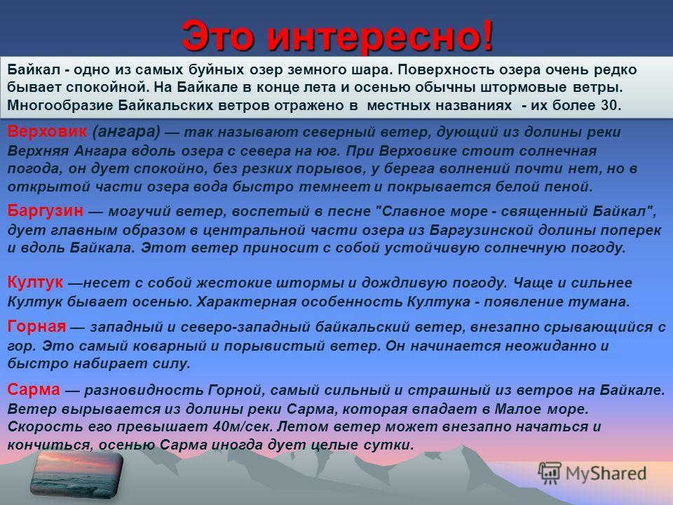 Это интересно! Байкал - одно из самых буйных озер земного шара. Поверхность озера очень редко бывает спокойной. На Байкале в конце лета и осенью обычны штормовые ветры. Многообразие Байкальских ветров отражено в местных названиях - их более 30. Верхо
