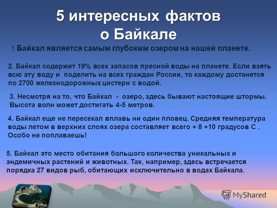 5 интересных фактов о Байкале 1. Байкал является самым глубоким озером на нашей планете. 2. Байкал содержит 19% всех запасов пресной воды на планете. Если взять всю эту воду и поделить на всех граждан России, то каждому достанется по 2700 железнодоро