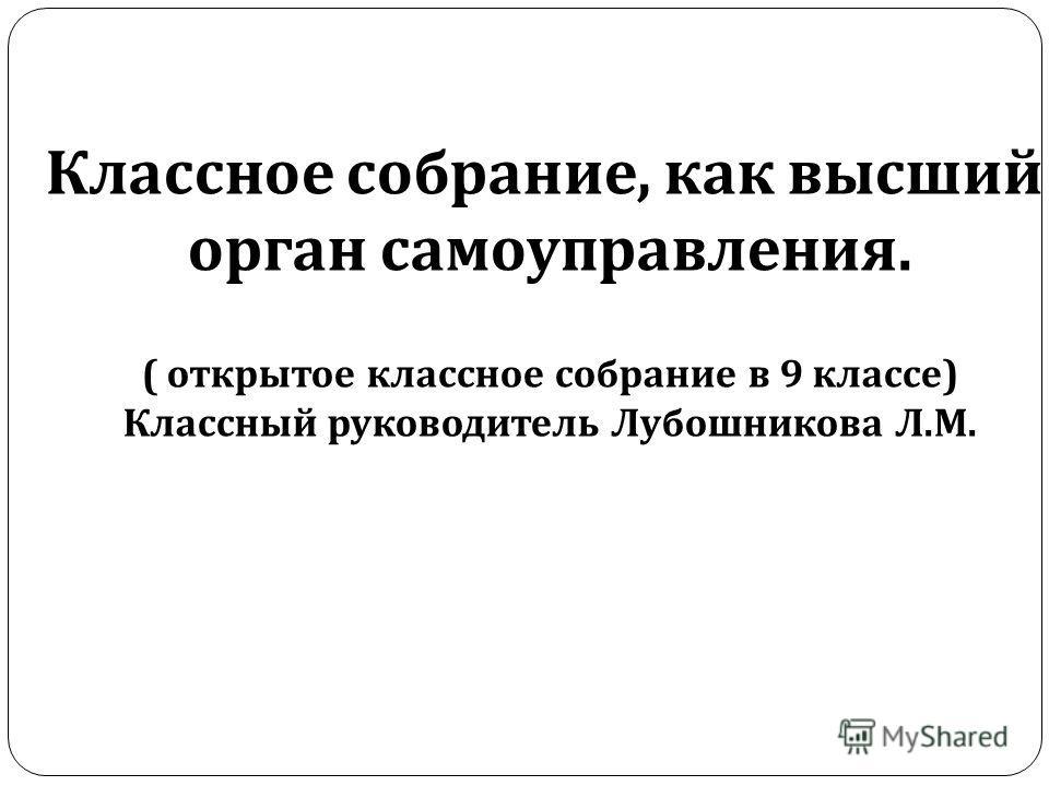 Классное собрание, как высший орган самоуправления. ( открытое классное собрание в 9 классе ) Классный руководитель Лубошникова Л. М.