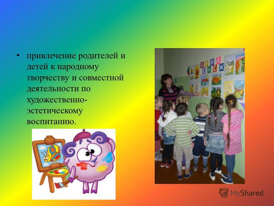 привлечение родителей и детей к народному творчеству и совместной деятельности по художественно- эстетическому воспитанию.