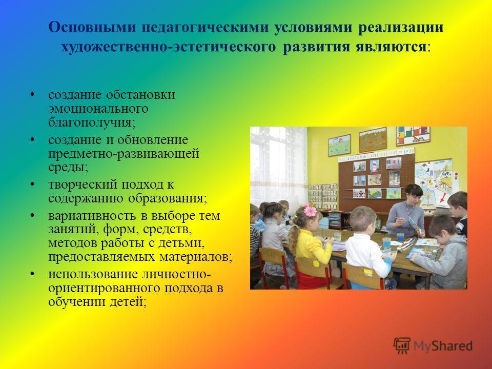 Основными педагогическими условиями реализации художественно-эстетического развития являются: создание обстановки эмоционального благополучия; создание и обновление предметно-развивающей среды; творческий подход к содержанию образования; вариативност
