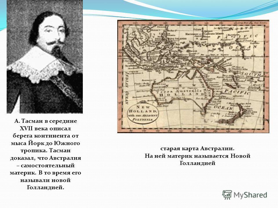 А. Тасман в середине XVII века описал берега континента от мыса Йорк до Южного тропика. Тасман доказал, что Австралия – самостоятельный материк. В то время его называли новой Голландией. старая карта Австралии. На ней материк называется Новой Голланд