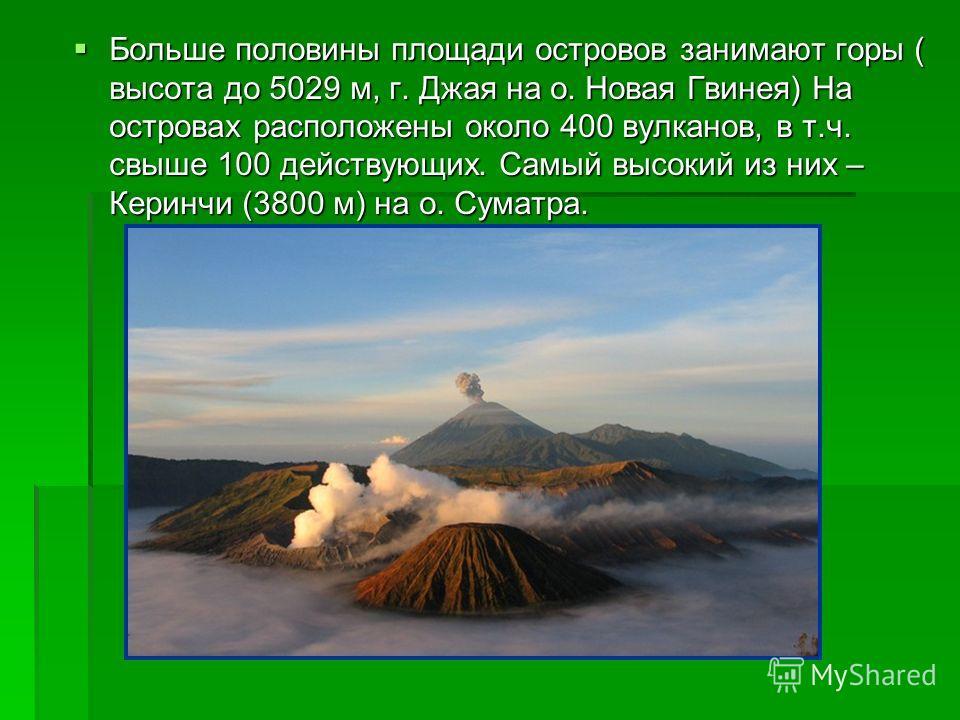 Больше половины площади островов занимают горы ( высота до 5029 м, г. Джая на о. Новая Гвинея) На островах расположены около 400 вулканов, в т.ч. свыше 100 действующих. Самый высокий из них – Керинчи (3800 м) на о. Суматра. Больше половины площади ос