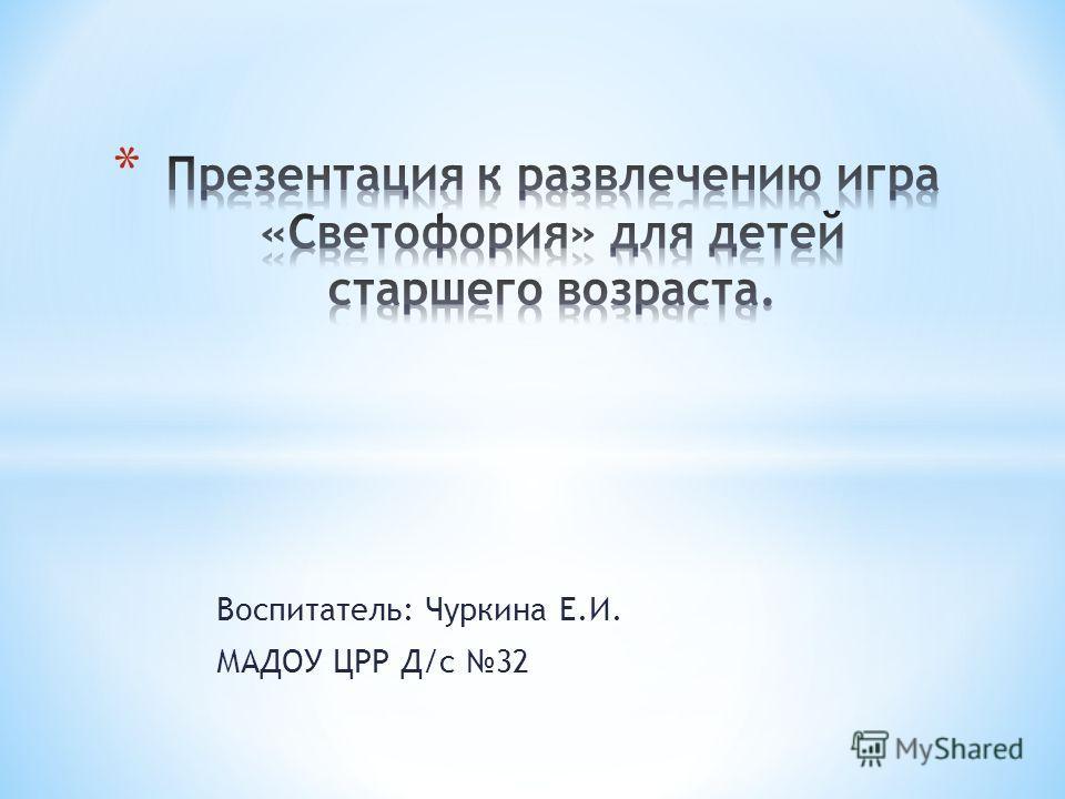 Воспитатель: Чуркина Е.И. МАДОУ ЦРР Д/с 32