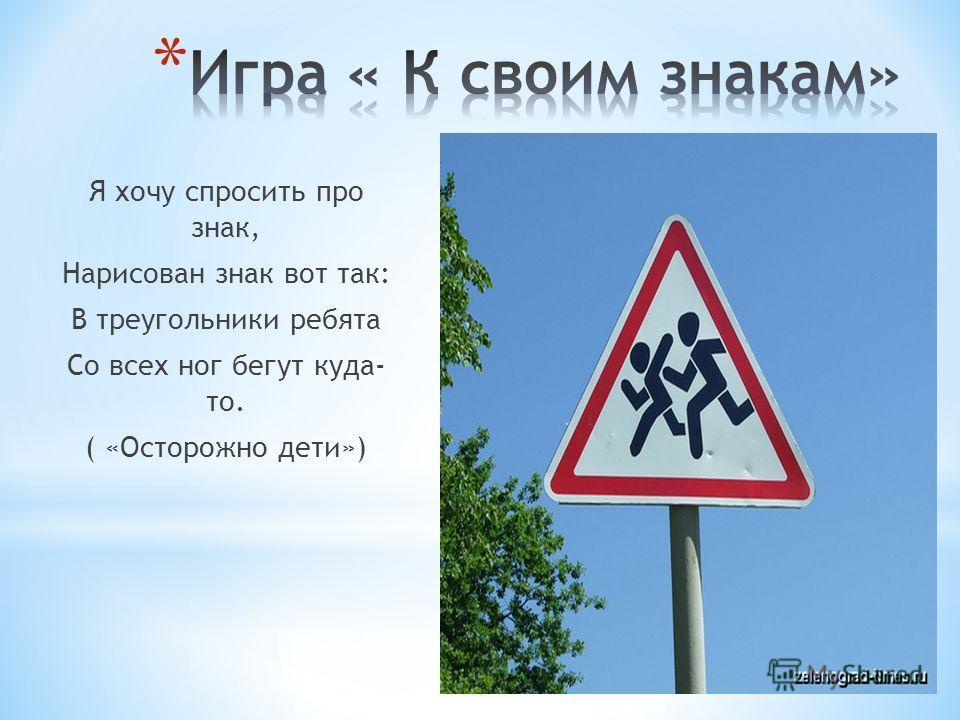Я хочу спросить про знак, Нарисован знак вот так: В треугольники ребята Со всех ног бегут куда- то. ( «Осторожно дети»)