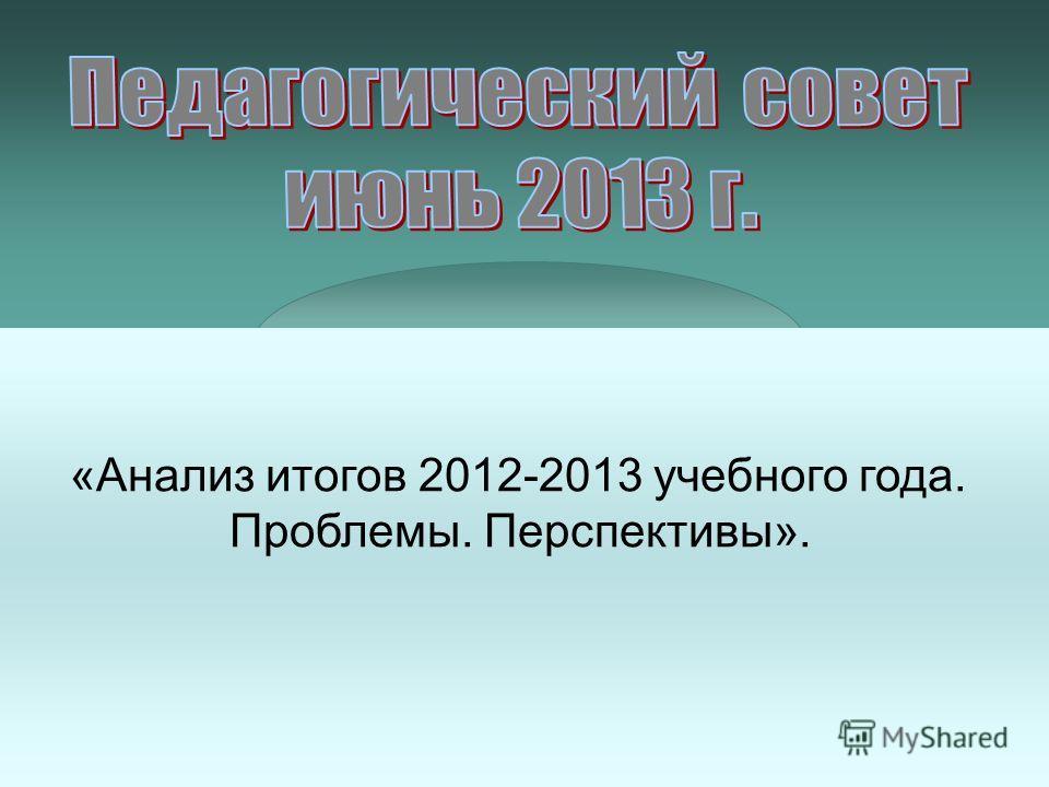 «Анализ итогов 2012-2013 учебного года. Проблемы. Перспективы».