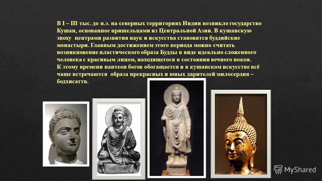 В I – III тыс. до н.э. на северных территориях Индии возникло государство Кушан, основанное пришельцами из Центральной Азии. В кушанскую эпоху центрами развития наук и искусства становятся буддийские монастыри. Главным достижением этого периода можно