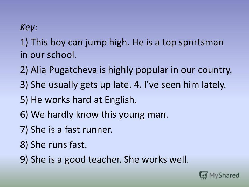 Key: 1) This boy can jump high. He is a top sportsman in our school. 2) Alia Pugatcheva is highly popular in our country. 3) She usually gets up late. 4. I've seen him lately. 5) He works hard at English. 6) We hardly know this young man. 7) She is a