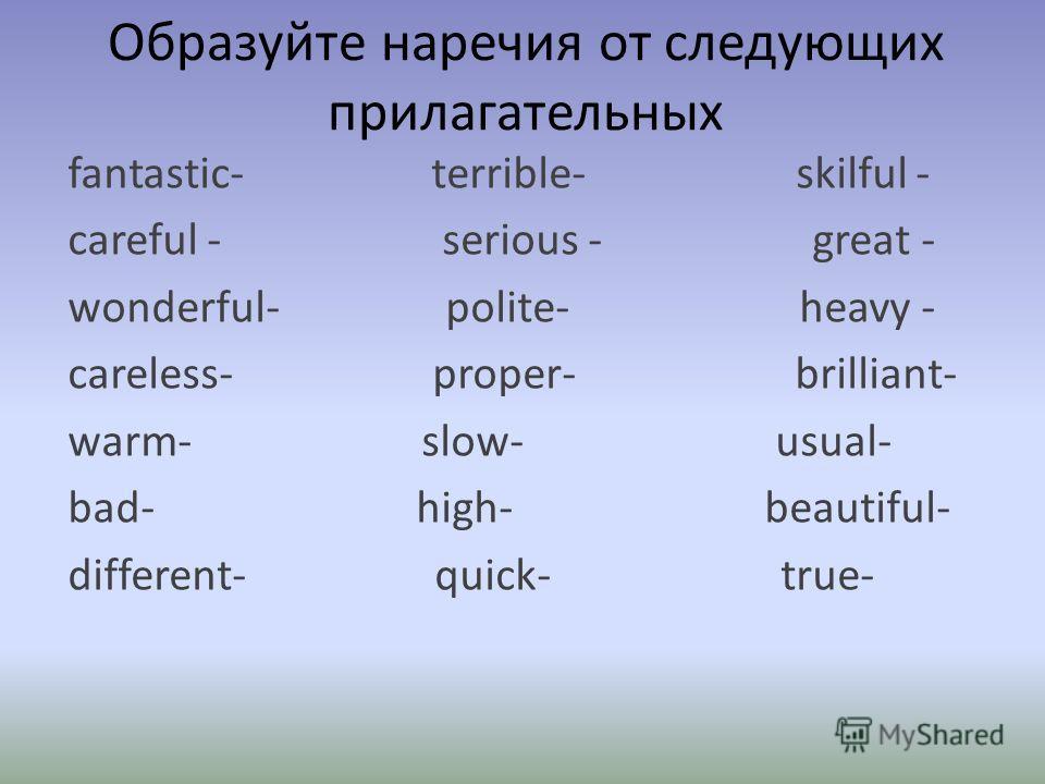 Образуйте наречия от следующих прилагательных fantastic- terrible- skilful - careful - serious - great - wonderful- polite- heavy - careless- proper- brilliant- warm- slow- usual- bad- high- beautiful- different- quick- true-
