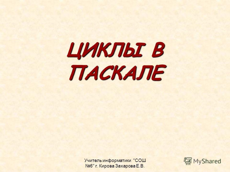 Учитель информатики СОШ 6 г. Кирова Захарова Е.В. ЦИКЛЫ В ПАСКАЛЕ