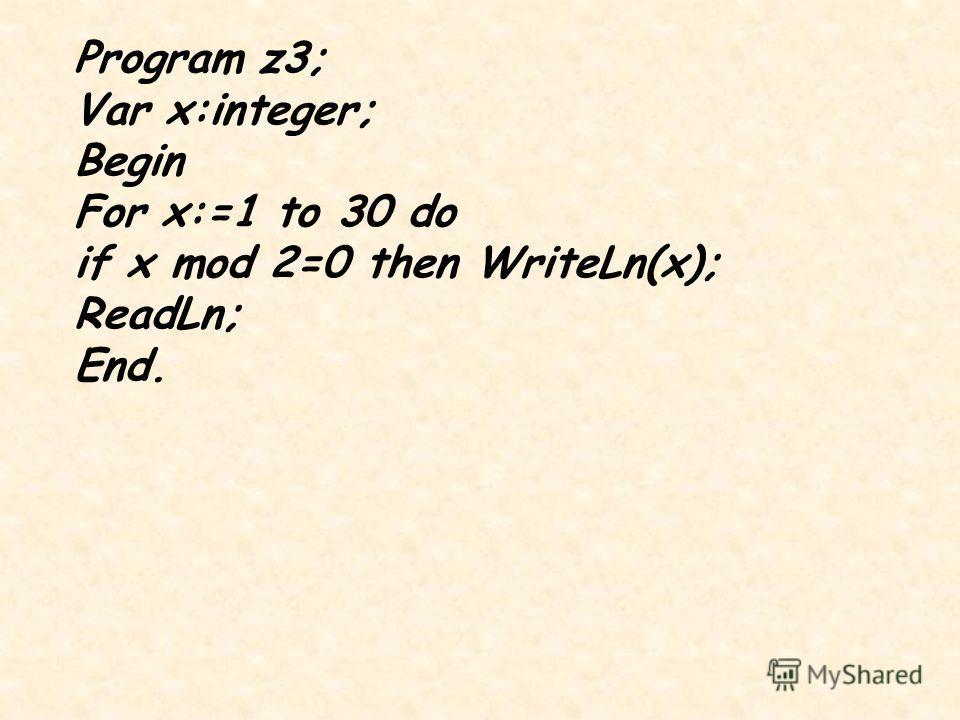 Program z3; Var x:integer; Begin For x:=1 to 30 do if x mod 2=0 then WriteLn(x); ReadLn; End.