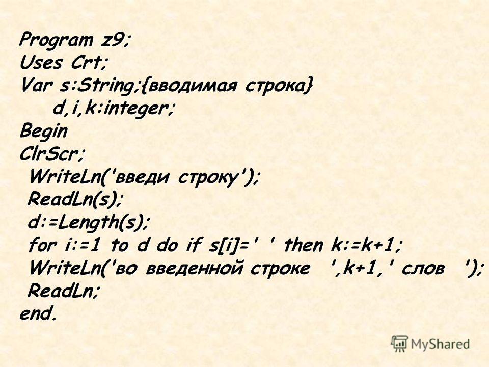 Program z9; Uses Crt; Var s:String;{вводимая строка} d,i,k:integer; d,i,k:integer;BeginClrScr; WriteLn('введи строку'); WriteLn('введи строку'); ReadLn(s); ReadLn(s); d:=Length(s); d:=Length(s); for i:=1 to d do if s[i]=' ' then k:=k+1; for i:=1 to d