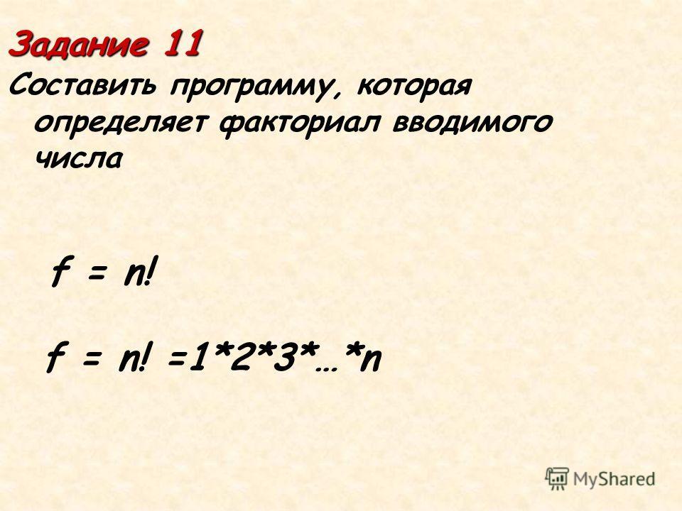 Задание 11 Составить программу, которая определяет факториал вводимого числа f = n! f = n! =1*2*3*…*n