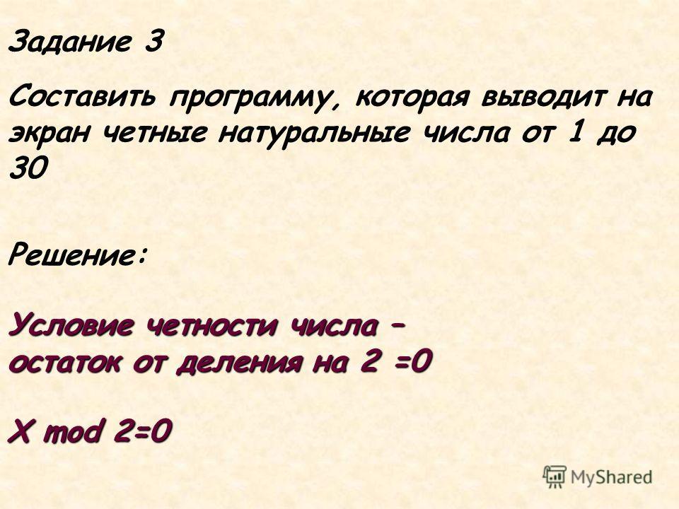 Задание 3 Составить программу, которая выводит на экран четные натуральные числа от 1 до 30 Условие четности числа – остаток от деления на 2 =0 X mod 2=0 Решение: