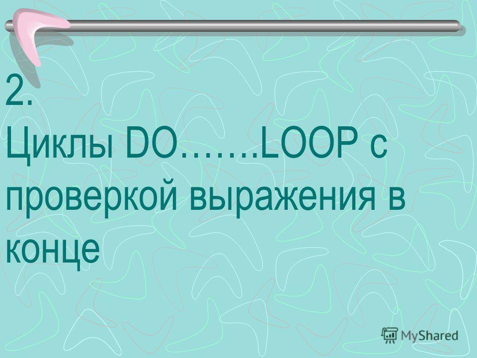 2. Циклы DO…….LOOP с проверкой выражения в конце