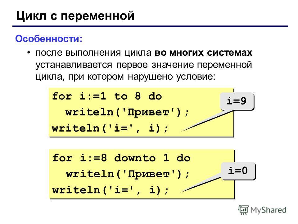 Цикл с переменной Особенности: после выполнения цикла во многих системах устанавливается первое значение переменной цикла, при котором нарушено условие: for i:=1 to 8 do writeln('Привет'); writeln('i=', i); for i:=1 to 8 do writeln('Привет'); writeln