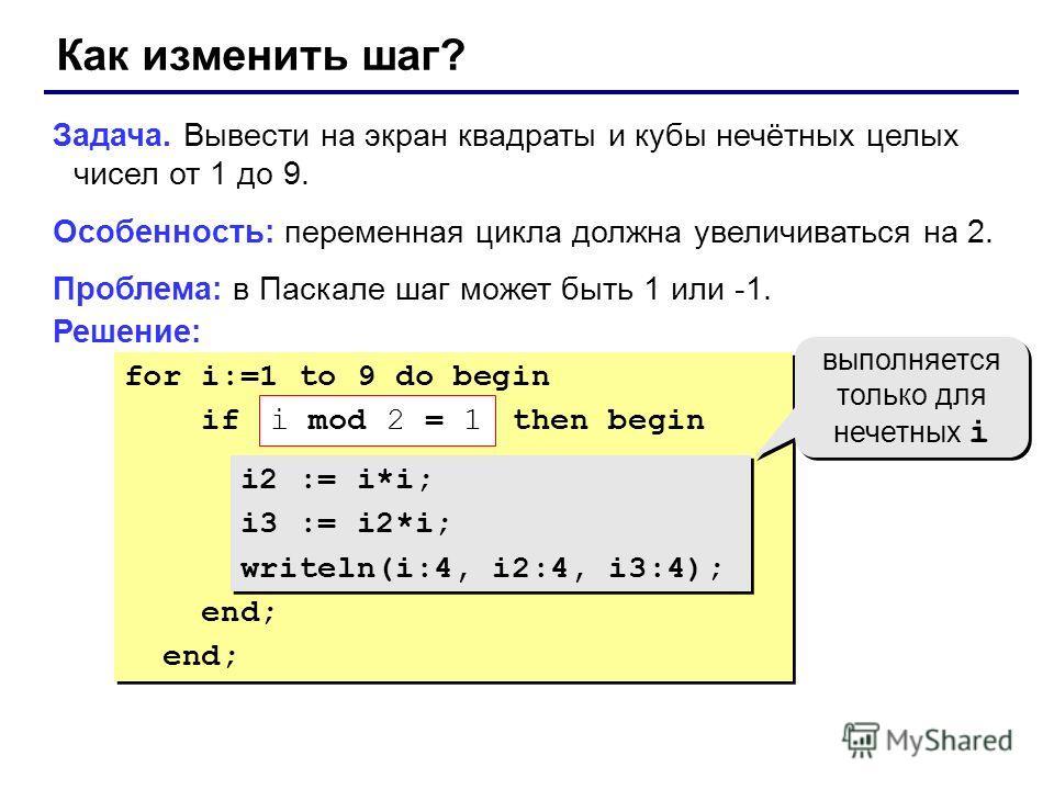 for i:=1 to 9 do begin if ??? then begin i2 := i*i; i3 := i2*i; writeln(i:4, i2:4, i3:4); end; for i:=1 to 9 do begin if ??? then begin i2 := i*i; i3 := i2*i; writeln(i:4, i2:4, i3:4); end; Как изменить шаг? Задача. Вывести на экран квадраты и кубы н