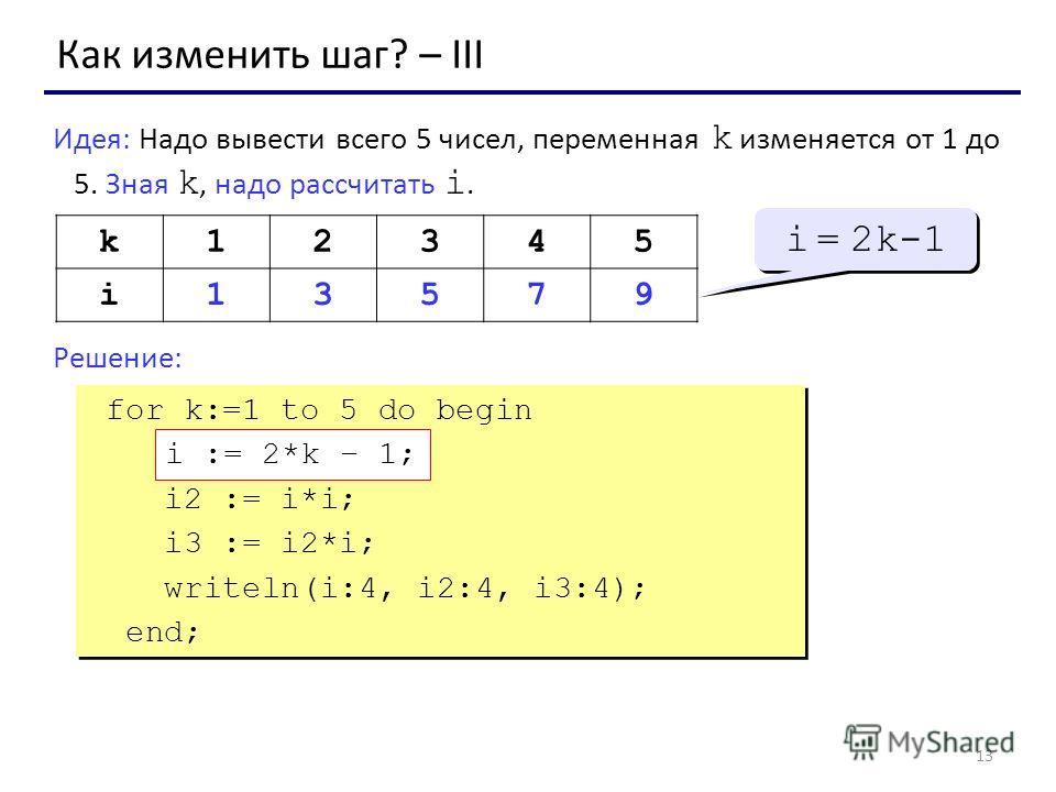 13 Как изменить шаг? – III Идея: Надо вывести всего 5 чисел, переменная k изменяется от 1 до 5. Зная k, надо рассчитать i. Решение: k12345 i13579 i = 2k-1 for k:=1 to 5 do begin ??? i2 := i*i; i3 := i2*i; writeln(i:4, i2:4, i3:4); end; for k:=1 to 5