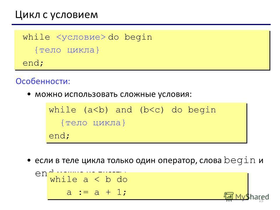 15 Цикл с условием while do begin {тело цикла} end; while do begin {тело цикла} end; Особенности: можно использовать сложные условия: если в теле цикла только один оператор, слова begin и end можно не писать: while (a