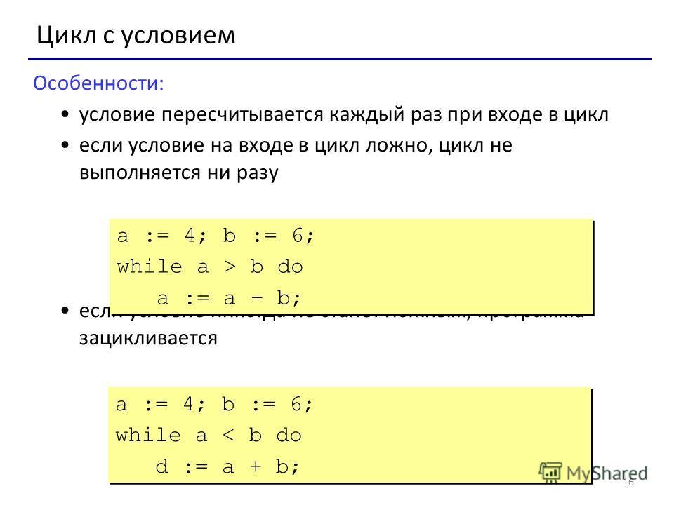 16 Цикл с условием Особенности: условие пересчитывается каждый раз при входе в цикл если условие на входе в цикл ложно, цикл не выполняется ни разу если условие никогда не станет ложным, программа зацикливается a := 4; b := 6; while a > b do a := a –