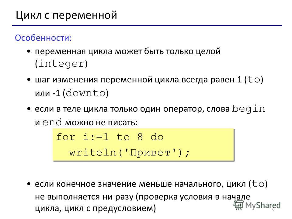 8 Цикл с переменной Особенности: переменная цикла может быть только целой ( integer ) шаг изменения переменной цикла всегда равен 1 ( to ) или -1 ( downto ) если в теле цикла только один оператор, слова begin и end можно не писать: если конечное знач