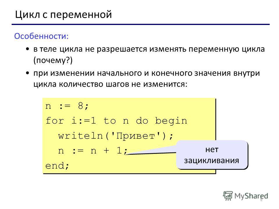 9 Цикл с переменной Особенности: в теле цикла не разрешается изменять переменную цикла (почему?) при изменении начального и конечного значения внутри цикла количество шагов не изменится: n := 8; for i:=1 to n do begin writeln('Привет'); n := n + 1; e