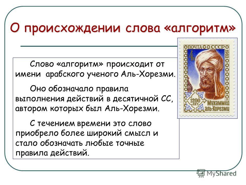 Слово «алгоритм» происходит от имени арабского ученого Аль-Хорезми. Оно обозначало правила выполнения действий в десятичной СС, автором которых был Аль-Хорезми. С течением времени это слово приобрело более широкий смысл и стало обозначать любые точны