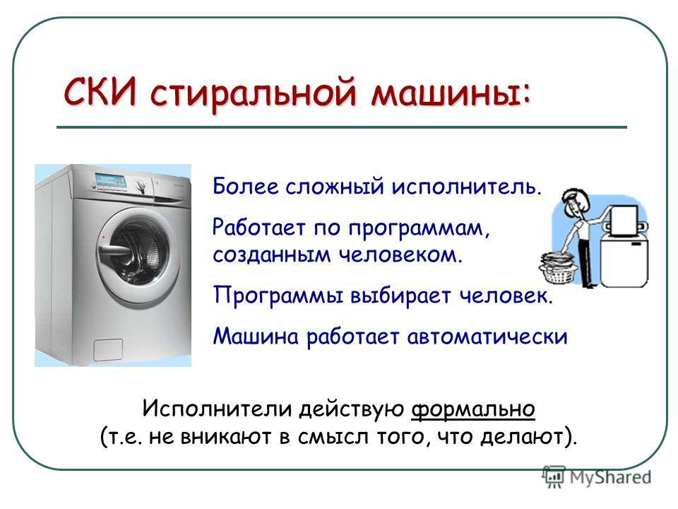Более сложный исполнитель. Работает по программам, созданным человеком. Программы выбирает человек. Машина работает автоматически СКИ стиральной машины: Исполнители действую формально (т.е. не вникают в смысл того, что делают).