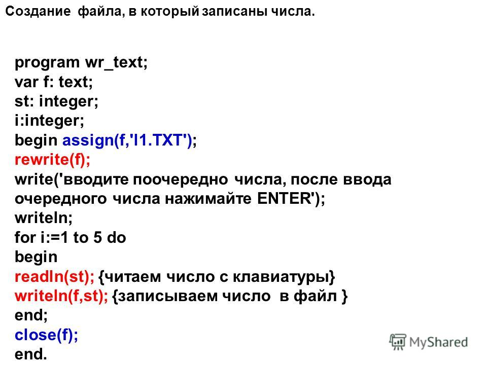 program wr_text; var f: text; st: integer; i:integer; begin assign(f,'l1.TXT'); rewrite(f); write('вводите поочередно числа, после ввода очередного числа нажимайте ENTER'); writeln; for i:=1 to 5 do begin readln(st); {читаем число с клавиатуры} write