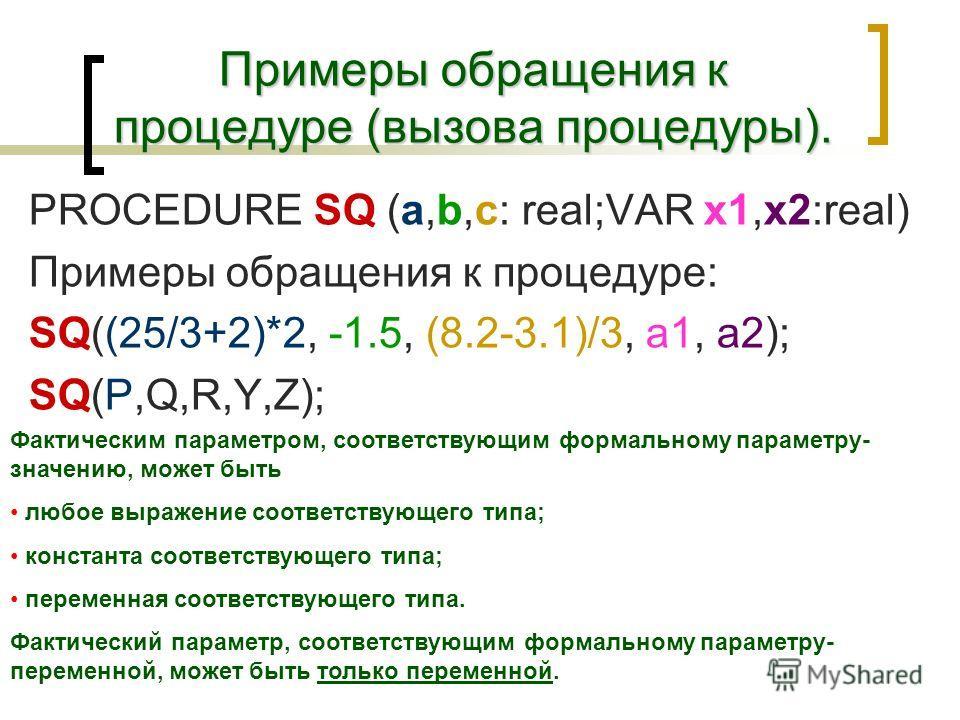 Примеры обращения к процедуре (вызова процедуры). PROCEDURE SQ (a,b,c: real;VAR x1,x2:real) Примеры обращения к процедуре: SQ((25/3+2)*2, -1.5, (8.2-3.1)/3, a1, a2); SQ(P,Q,R,Y,Z); Фактическим параметром, соответствующим формальному параметру- значен