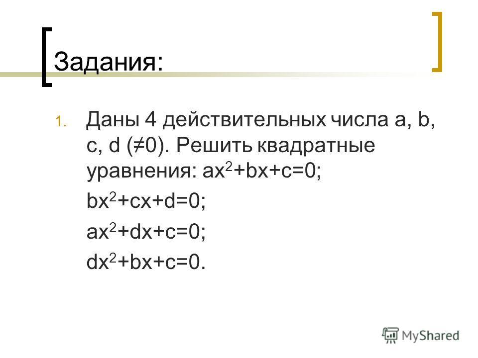 Задания: 1. Даны 4 действительных числа a, b, c, d (0). Решить квадратные yравнения: ax 2 +bx+c=0; bx 2 +cx+d=0; ax 2 +dx+c=0; dx 2 +bx+c=0.