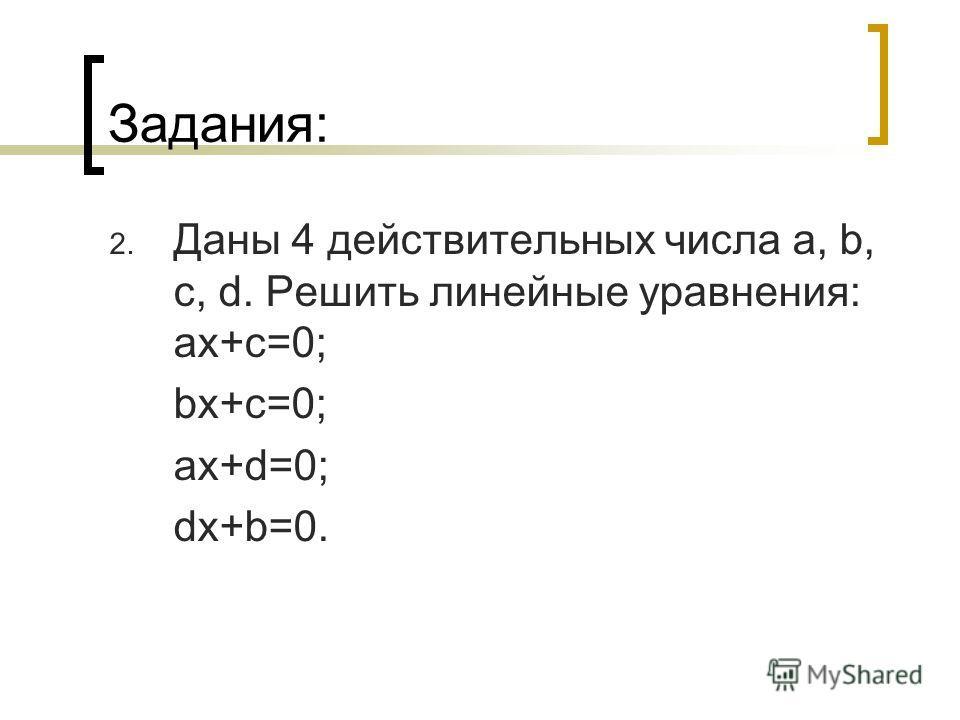 Задания: 2. Даны 4 действительных числа a, b, c, d. Решить линейные yравнения: ax+c=0; bx+c=0; ax+d=0; dx+b=0.