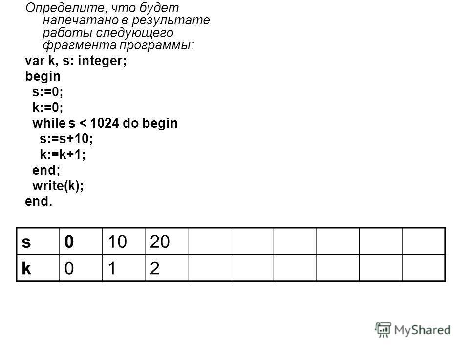 Определите, что будет напечатано в результате работы следующего фрагмента программы: var k, s: integer; begin s:=0; k:=0; while s < 1024 do begin s:=s+10; k:=k+1; end; write(k); end. s01020 k012