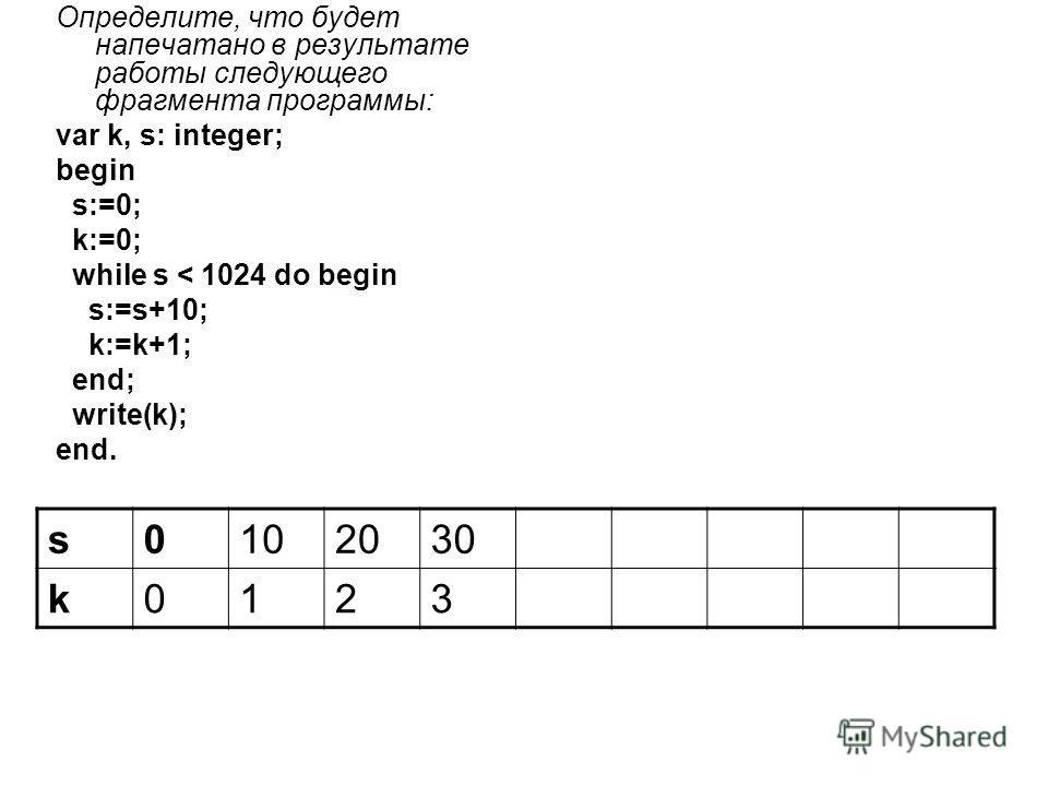Определите, что будет напечатано в результате работы следующего фрагмента программы: var k, s: integer; begin s:=0; k:=0; while s < 1024 do begin s:=s+10; k:=k+1; end; write(k); end. s0102030 k0123